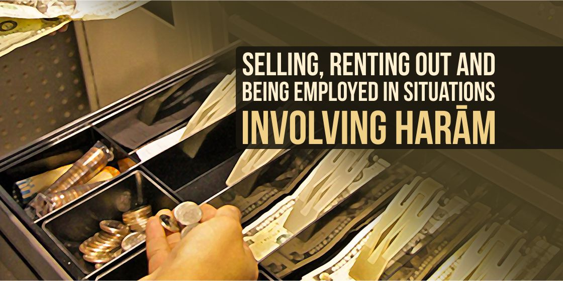 Selling, renting out and being employed in situations involving harām