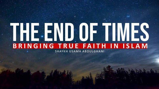 END OF TIMES – Bringing True faith to Islam | Shaykh Usama Abdulghani