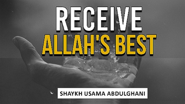 Recieve Allah's Best | Shaykh Usama Abdulghani